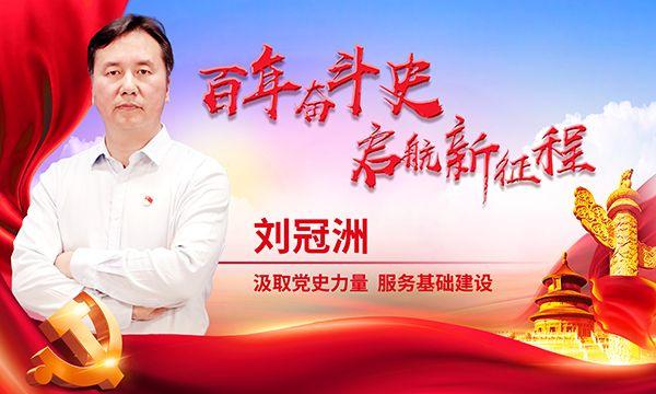【百年奋斗史 启航新征程】刘冠洲:汲取党史力量,服务基础建设
